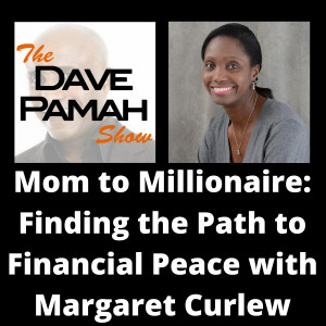 Mom to Millionaire: Finding the Path to Financial Peace with Margaret Curlew The Dave Pamah Show